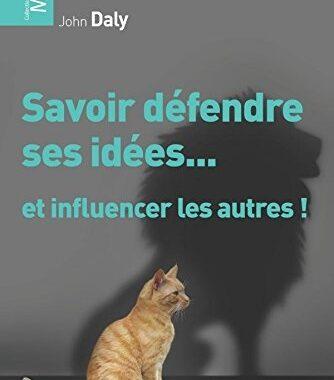Savoir défendre ses idées...: et influencer les autres ! de John Daly